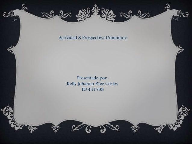 Actividad 8 Prospectiva Uniminuto Presentado por : Kelly Johanna Páez Cortes ID 441788
