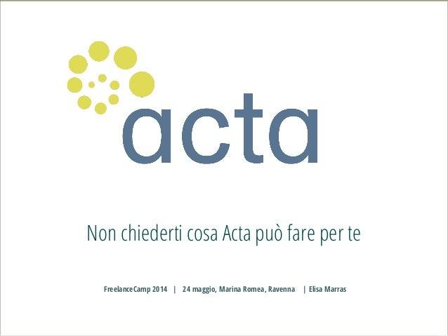 Non chiederti cosa Acta può fare per te FreelanceCamp 2014 | 24 maggio, Marina Romea, Ravenna | Elisa Marras