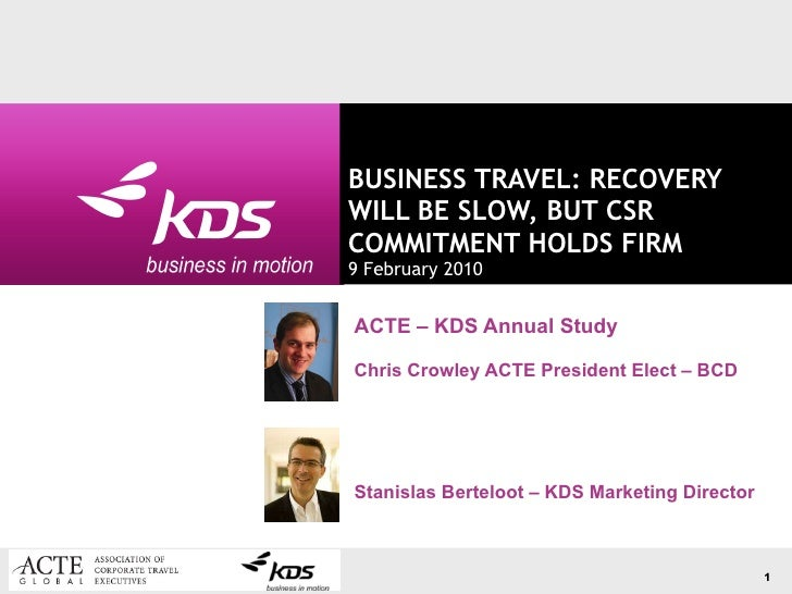 BUSINESS TRAVEL: RECOVERY WILL BE SLOW, BUT CSR COMMITMENT HOLDS FIRM 9 February 2010 ACTE – KDS Annual Study Chris Crowle...