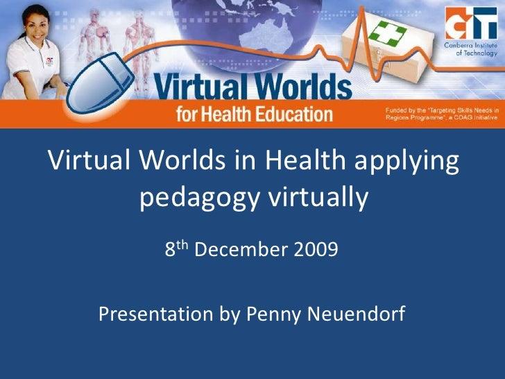Virtual Worlds in Health applying pedagogy virtually<br />8th December 2009<br />Presentation by Penny Neuendorf<br />