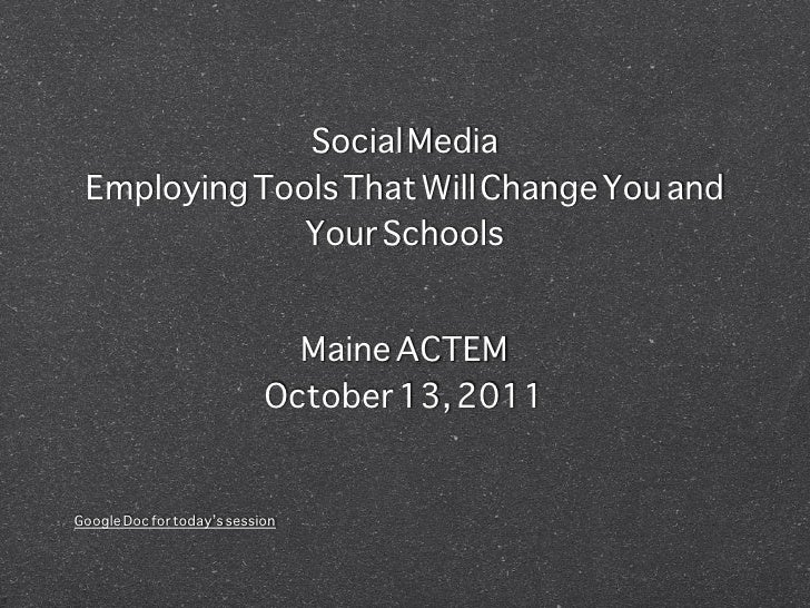 Social Media Employing Tools That Will Change You and              Your Schools                              Maine ACTEM  ...