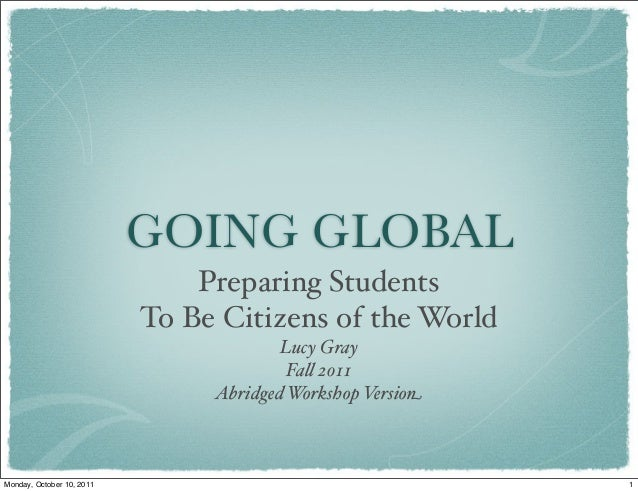 GOING GLOBAL Preparing Students To Be Citizens of the World Lucy Gray Fa! 2011 Abridged Workshop Version 1Monday, October ...