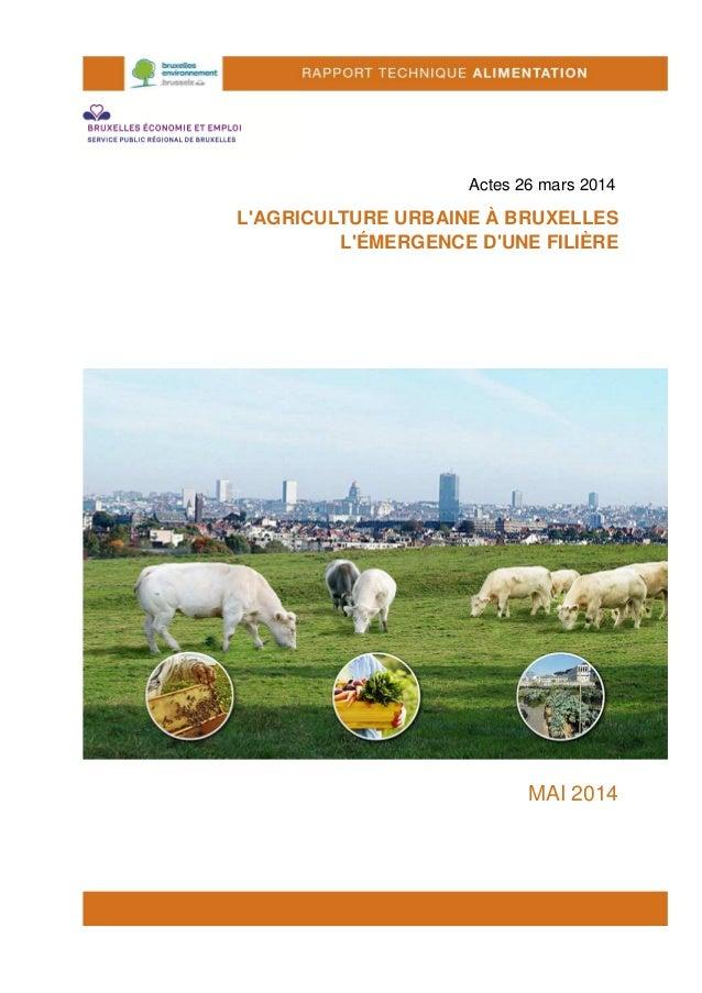 Actes 26 mars 2014 L'AGRICULTURE URBAINE À BRUXELLES L'ÉMERGENCE D'UNE FILIÈRE MAI 2014