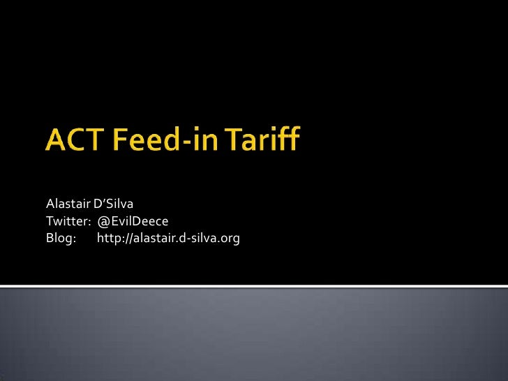 ACT Feed-in Tariff<br />Alastair D'Silva<br />Twitter:@EvilDeece<br />Blog:http://alastair.d-silva.org<br />