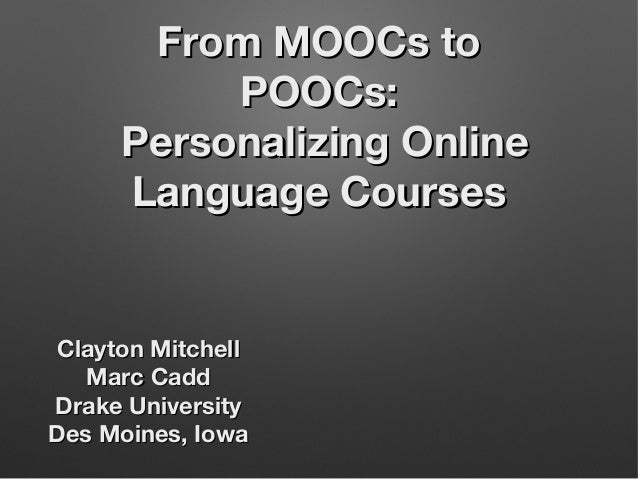 From MOOCs to POOCs: Personalizing Online Language Courses  Clayton Mitchell Marc Cadd Drake University Des Moines, Iowa