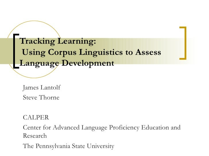 Tracking Learning:  Using Corpus Linguistics to Assess Language Development James Lantolf Steve Thorne CALPER Center for A...