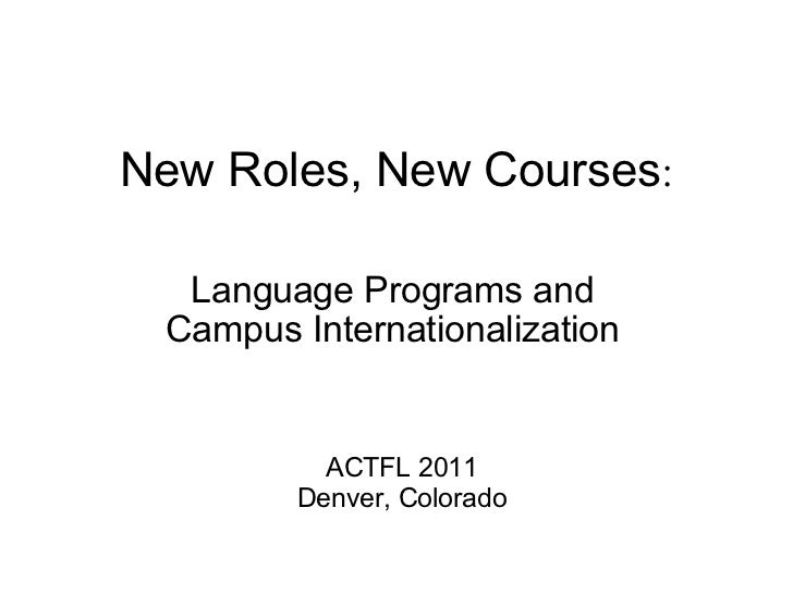 New Roles, New Courses : Language Programs and Campus Internationalization ACTFL 2011 Denver, Colorado