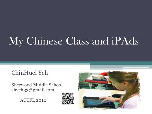 My Chinese Class and iPAdsChinHuei YehSherwood Middle Schoolchyeh33@gmail.com   ACTFL 2012