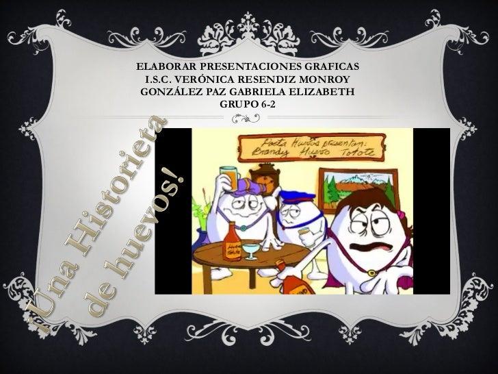 ELABORAR PRESENTACIONES GRAFICAS I.S.C. VERÓNICA RESENDIZ MONROY GONZÁLEZ PAZ GABRIELA ELIZABETH GRUPO 6-2