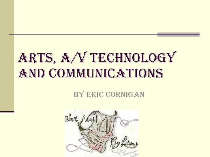 Arts, A/v technology and communications BY Eric cornigan