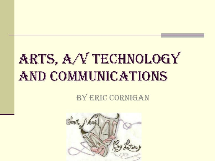 Arts, A/v technologyand communications       BY Eric cornigan