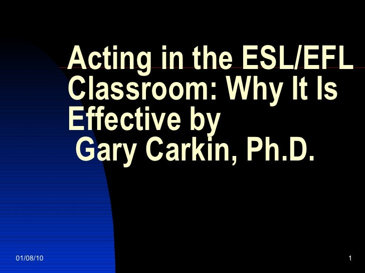 Acting in the ESL/EFL Classroom: Why It Is Effective by  Gary Carkin, Ph.D. 01/08/10