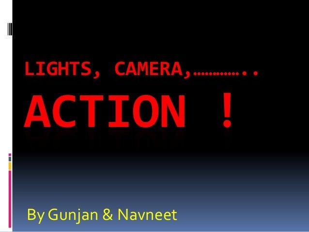 LIGHTS, CAMERA,…………..ACTION !By Gunjan & Navneet