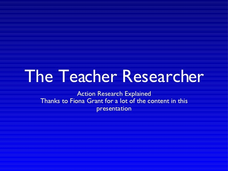 The Teacher Researcher <ul><li>Action Research Explained </li></ul><ul><li>Thanks to Fiona Grant for a lot of the content ...