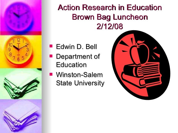Action Research in Education Brown Bag Luncheon 2/12/08 <ul><li>Edwin D. Bell </li></ul><ul><li>Department of Education </...