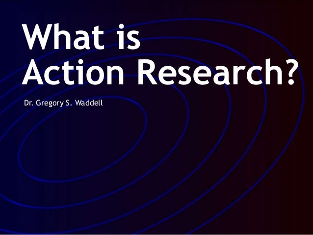 What is Action Research? Dr. Gregory S. Waddell