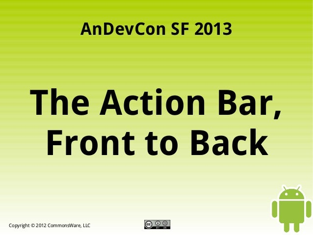 AnDevCon SF 2013  The Action Bar, Front to Back Copyright © 2012 CommonsWare, LLC