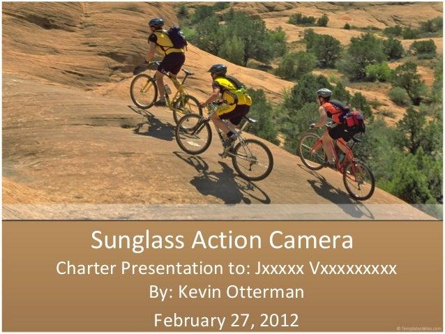 Sunglass Action Camera Charter Presentation to: Jxxxxx Vxxxxxxxxx By: Kevin Otterman February 27, 2012
