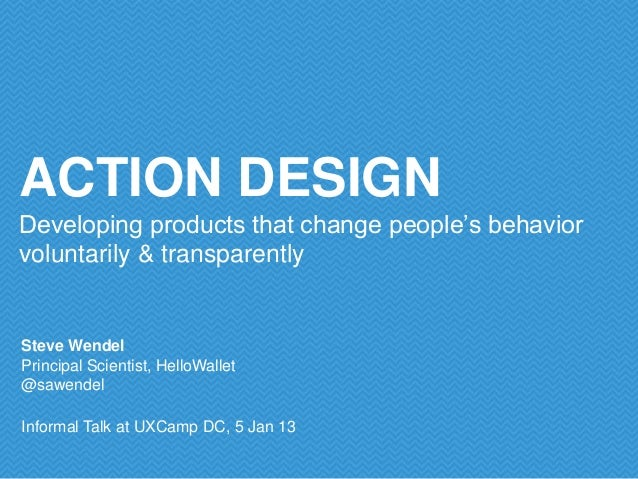 ACTION DESIGNDeveloping products that change people's behaviorvoluntarily & transparentlySteve WendelPrincipal Scientist, ...