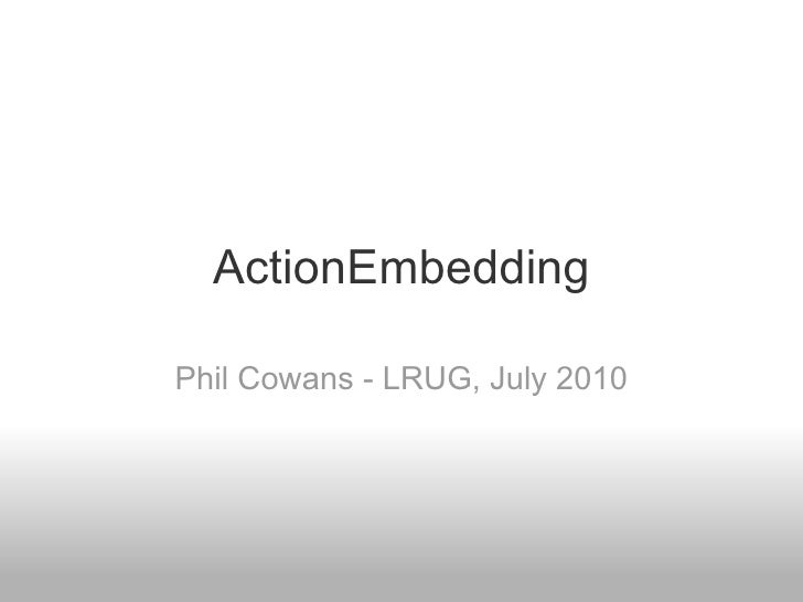 ActionEmbedding Phil Cowans - LRUG, July 2010