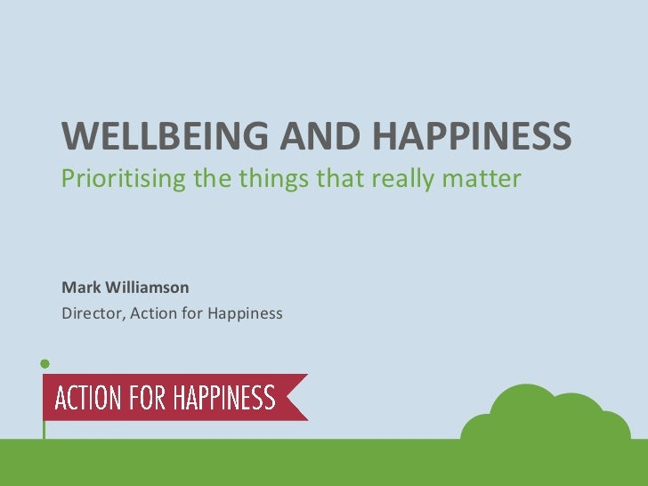 WELLBEING AND HAPPINESS Prioritising the things that really matter Mark Williamson Director, Action for Happiness