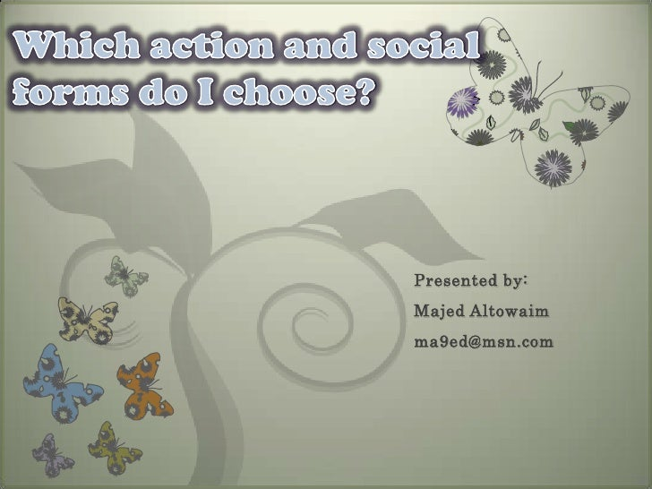 Which action and social forms do I choose?<br />Presented by:<br />Majed Altowaim<br />ma9ed@msn.com<br />