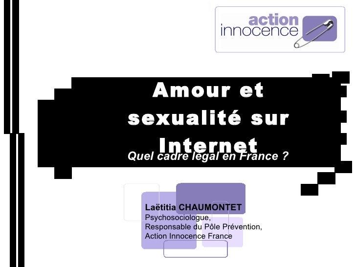 Amour et sexualité sur Internet Quel cadre légal en France ? Laëtitia CHAUMONTET Psychosociologue, Responsable du Pôle Pré...