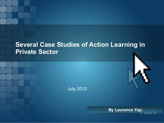 Several Case Studies of Action Learning in Private Sector By Laurence Yap July 2013