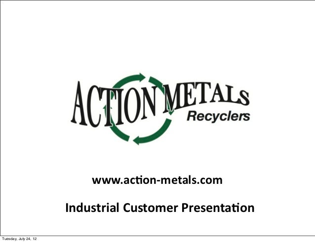 www.ac1on-‐metals.com                       Industrial Customer Presenta1onTuesday, July 24, 12