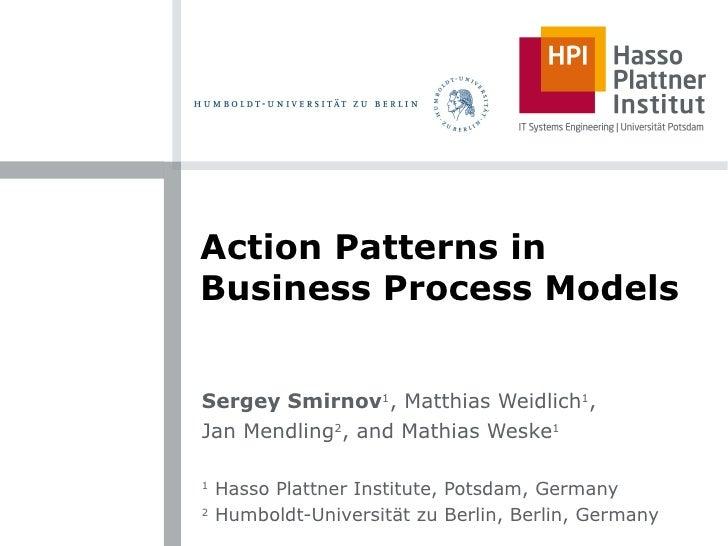Action Patterns in Business Process Models Sergey Smirnov 1 , Matthias Weidlich 1 , Jan Mendling 2 , and Mathias Weske 1 1...