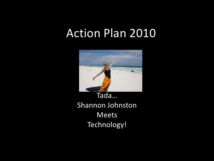 Action Plan 2010<br />Tada…<br />Shannon Johnston<br />Meets<br />Technology!<br />