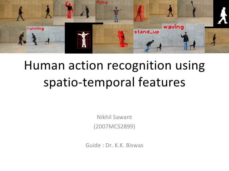 Human action recognition using spatio-temporal features Nikhil Sawant (2007MCS2899) Guide : Dr. K.K. Biswas