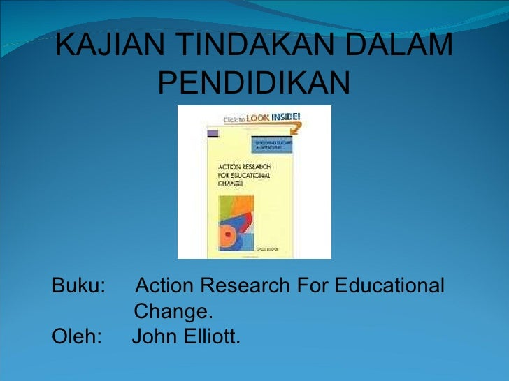 KAJIAN TINDAKAN DALAM PENDIDIKAN Buku:  Action Research For Educational Change. Oleh:  John Elliott.