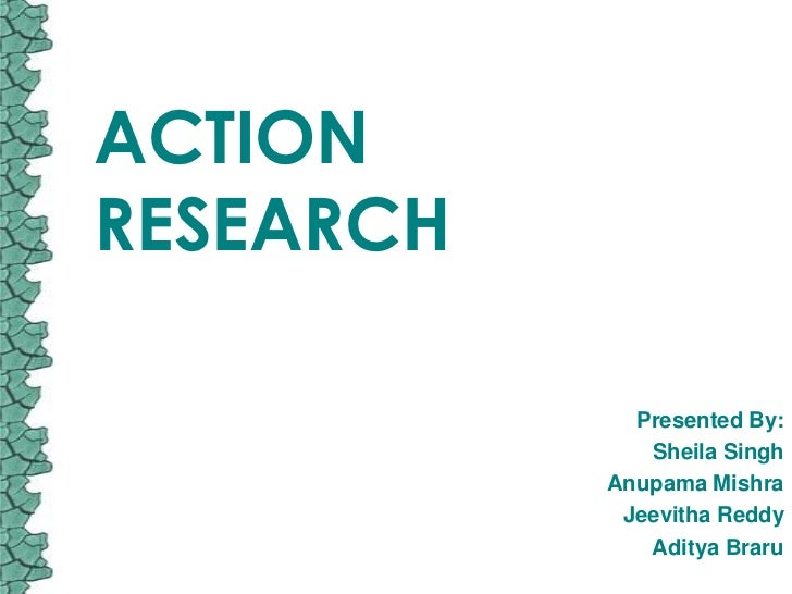ACTIONRESEARCH             Presented By:              Sheila Singh           Anupama Mishra            Jeevitha Reddy     ...