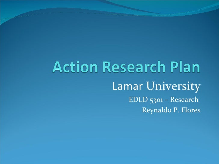 Lamar  University EDLD 5301 – Research  Reynaldo P. Flores