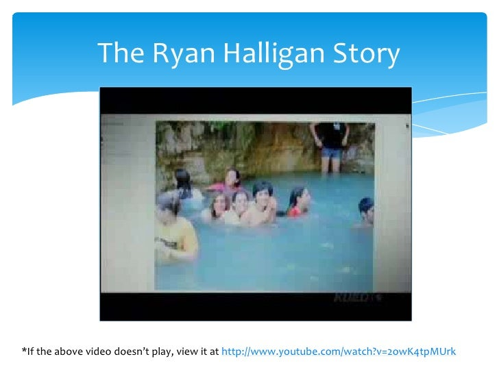 The Ryan Halligan Story     *If the above video doesn't play, view it at http://www.youtube.com/watch?v=2owK4tpMUrk