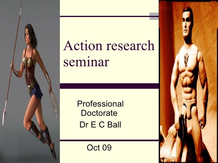 Action research seminar Professional Doctorate  Dr E C Ball Oct 09