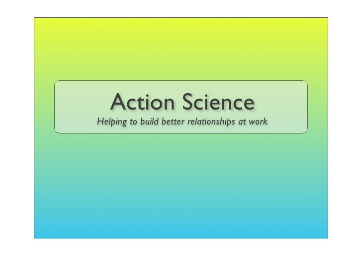 Action Science Helping to build better relationships at work