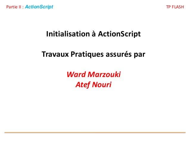 Partie II : ActionScript TP FLASH Initialisation à ActionScript Travaux Pratiques assurés par Ward Marzouki Atef Nouri