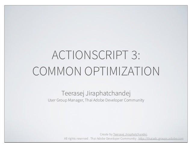 ACTIONSCRIPT 3:COMMON OPTIMIZATION         Teerasej Jiraphatchandej  User Group Manager, Thai Adobe Developer Community   ...