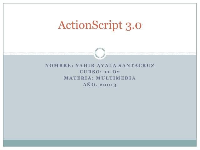 ActionScript 3.0NOMBRE: YAHIR AYALA SANTACRUZ         CURSO: 11-O2    MATERIA: MULTIMEDIA          AÑO. 20013