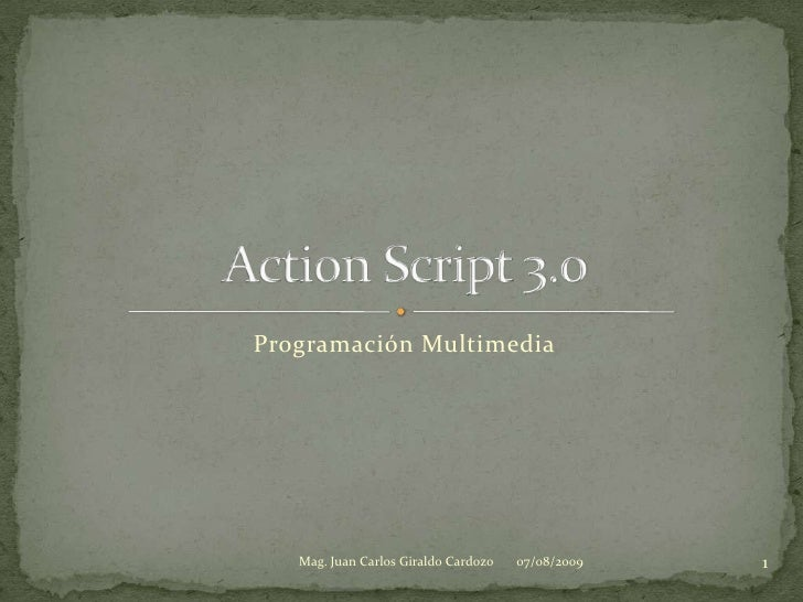 Programación Multimedia<br />Action Script 3.0<br />07/08/2009<br />1<br />Mag. Juan Carlos Giraldo Cardozo<br />
