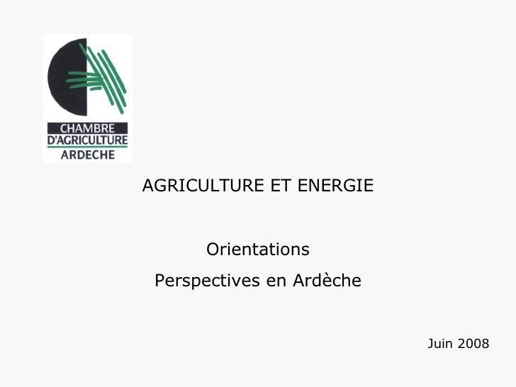 AGRICULTURE ET ENERGIE  Orientations Perspectives en Ardèche  Juin 2008