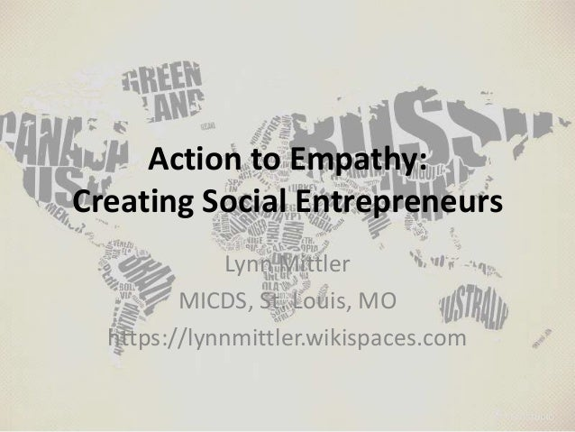 Action to Empathy: Creating Social Entrepreneurs Lynn Mittler MICDS, St. Louis, MO https://lynnmittler.wikispaces.com
