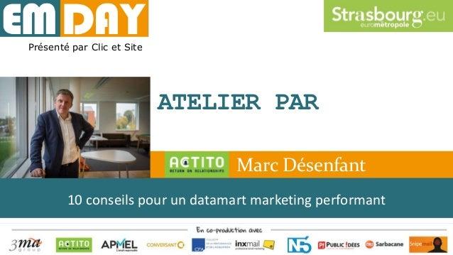 Présenté par Clic et Site ATELIER PAR 10 conseils pour un datamart marketing performant Marc Désenfant