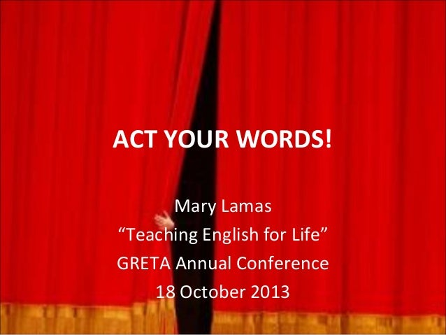 """ACT YOUR WORDS! Mary Lamas """"Teaching English for Life"""" GRETA Annual Conference 18 October 2013"""