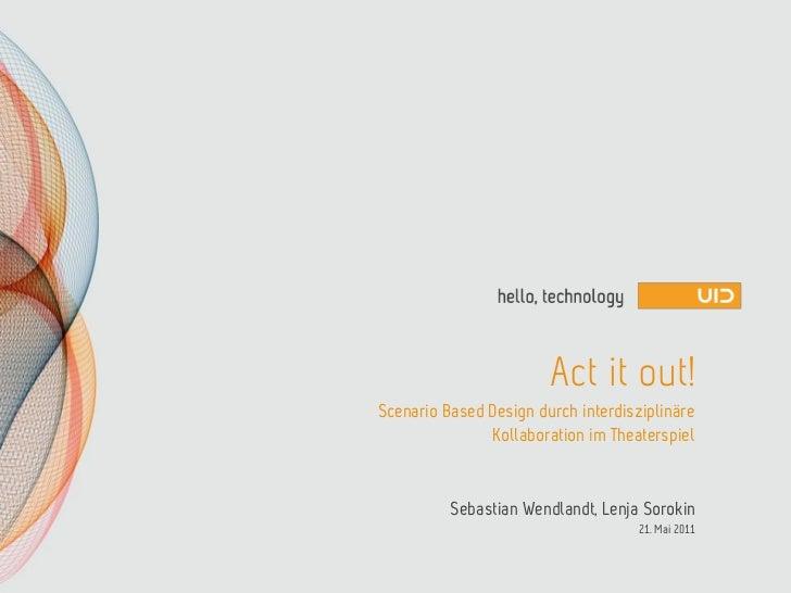 Act it out!Scenario Based Design durch interdisziplinäre               Kollaboration im Theaterspiel          Sebastian We...