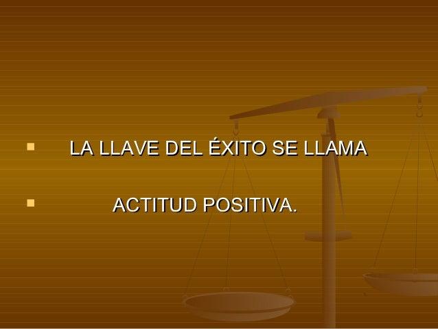  LA LLAVE DEL ÉXITO SE LLAMALA LLAVE DEL ÉXITO SE LLAMA  ACTITUD POSITIVA.ACTITUD POSITIVA.