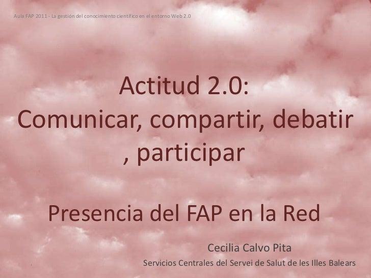 Aula FAP 2011 - La gestión del conocimiento científico en el entorno Web 2.0        Actitud 2.0: Comunicar, compartir, deb...