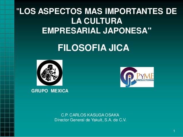 """LOS ASPECTOS MAS IMPORTANTES DE LA CULTURA EMPRESARIAL JAPONESA""  FILOSOFIA JICA  GRUPO MEXICA  C.P. CARLOS KASUGA OSAKA ..."